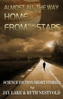 Almost All the Way Home From the Stars: Science Fiction Short Stories, Ruth Nestvold, Jay Lake