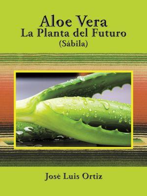 Aloe Vera: La Planta Del Futuro, Jose Luis Ortiz
