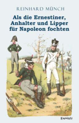 Als die Ernestiner, Anhalter und Lipper für Napoleon fochten - Reinhard Münch |