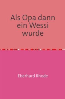 Als Opa dann ein Wessi wurde - Eberhard Rhode |