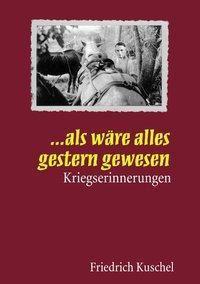 ... Als wäre alles gestern gewesen - Friedrich Kuschel |