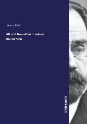 Alt und Neu-Wien in seinen Bauwerken - Karl Weiss |