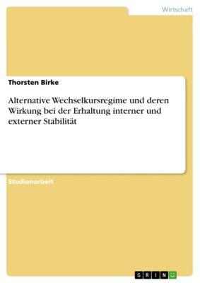 Alternative Wechselkursregime und deren Wirkung bei der Erhaltung interner und externer Stabilität, Thorsten Birke