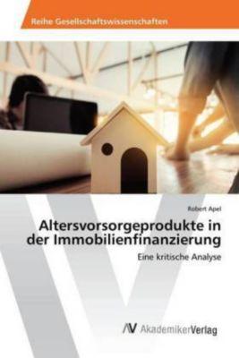 Altersvorsorgeprodukte in der Immobilienfinanzierung - Robert Apel |