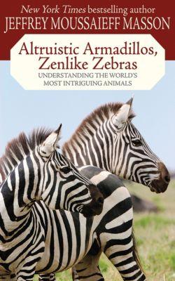Altruistic Armadillos, Zenlike Zebras, Jeffrey Moussaieff Masson