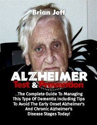 Alzheimers Test and Prevention: The Complete Guide to Managing This Type of Dementia Including Tips to Avoid the Early Onset Alzheimer's and Chronic Alzheimer's Disease Stages Today!, Brian Jeff