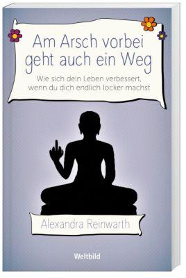Am Arsch vorbei geht auch ein Weg - Alexandra Reinwarth |