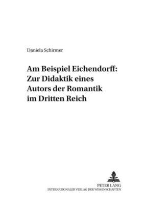 Am Beispiel Eichendorff: Zur Didaktik eines Autors der Romantik im Dritten Reich, Daniela Schirmer