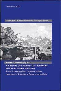 Am Rande des Sturms: Das Schweizer Militär im Ersten Weltkrieg / Face à la tempète: L'armée suisse pendant la Première G