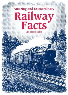 Amazing & Extraordinary Railway Facts, Julian Holland