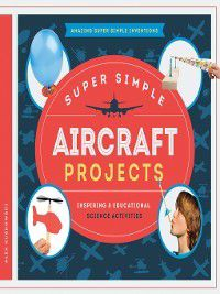 Amazing Super Simple Inventions: Super Simple Aircraft Projects, Alex Kuskowski