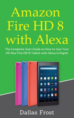 Amazon Fire HD 8 with Alexa: The Complete User Guide on How to Use Your All-New Fire HD 8 Tablet with Alexa in Depth, Dallas Frost