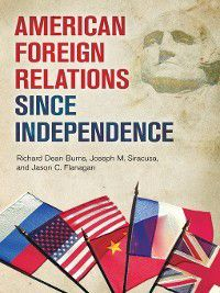 American Foreign Relations since Independence, Joseph M. Siracusa, Richard Dean Burns, Jason Flanagan