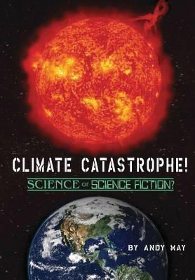 American Freedom Publications LLC: CLIMATE CATASTROPHE! Science or Science Fiction?, Andy May