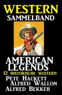 American Legends - 12 historische Western, Alfred Bekker, Alfred Wallon, Pete Hackett