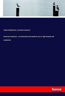 American literature : an elementary text-book for use in high schools and academies, Julian Hawthorne, Leonard Lemmon