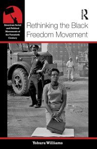 American Social and Political Movements of the 20th Century: Rethinking the Black Freedom Movement, Yohuru Williams