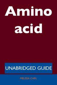 Amino acid - Unabridged Guide, Melissa Carl