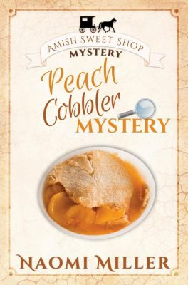 Amish Sweet Shop Mystery: Peach Cobbler Mystery (Amish Sweet Shop Mystery, #6), Naomi Miller