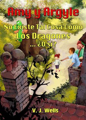 AMY Y ARGYLE. No Existe Tal Cosa Como Los Dragones ... ¿O sí?, VJ Wells