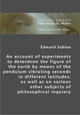 An account of experiments to determine the figure of the earth by means of the pendulum vibrating seconds indifferent la, Edward Sabine