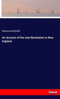 An Account of the Late Revolution in New England, Nathanael Byfield