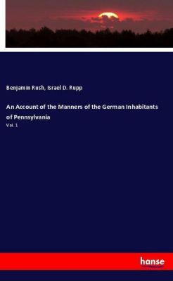 An Account of the Manners of the German Inhabitants of Pennsylvania, Benjamin Rush, Israel D. Rupp