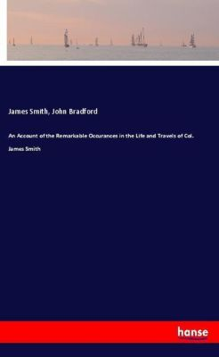 An Account of the Remarkable Occurances in the Life and Travels of Col. James Smith, James Smith, John Bradford