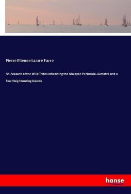 An Account of the Wild Tribes Inhabiting the Malayan Peninsula, Sumatra and a Few Neighbouring Islands, Pierre Etienne Lazare Favre