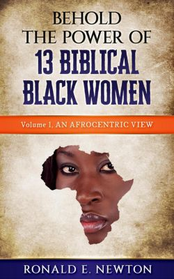 An Afocentric View.: Behold The Power Of 13 Biblical Black Women: (An Afocentric View., #1), Ronald E. Newton
