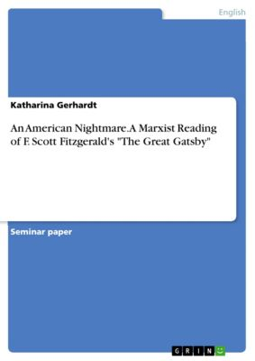 An American Nightmare. A Marxist Reading of F. Scott Fitzgerald's The Great Gatsby, Katharina Gerhardt