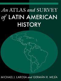 An Atlas and Survey of Latin American History, German R. Mejia, Michael J. LaRosa
