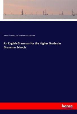 An English Grammar for the Higher Grades in Grammar Schools, William D. Whitney, Sara Elizabeth Husted Lockwood