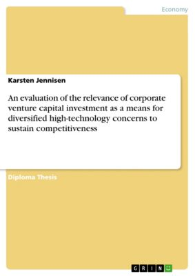 An evaluation of the relevance of corporate venture capital investment as a means for diversified high-technology concerns to sustain competitiveness, Karsten Jennisen