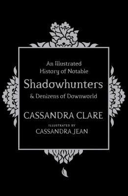 An Illustrated History of Notable Shadowhunters and Denizens of Downworld, Cassandra Clare