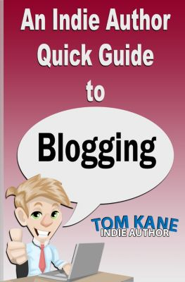 An Indie Author Quick Guide to Blogging, Tom Kane