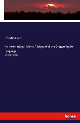 An International Idiom: A Manual of the Oregon Trade Language, Horatio Hale