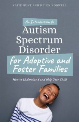 An Introduction to Autism Spectrum Disorder for Adoptive and Foster Families, Katie Hunt, Helen Rodwell