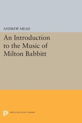 An Introduction to the Music of Milton Babbitt, Andrew Mead