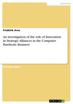 An investigation of the role of Innovation in Strategic Alliances in the Computer Hardware Business, Frédérik Arns