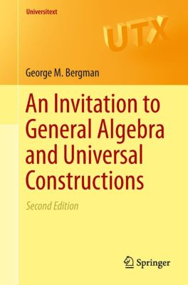 An Invitation to General Algebra and Universal Constructions, George M. Bergman