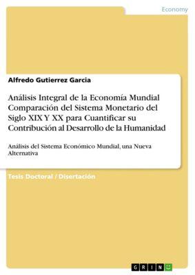 Análisis Integral de la Economía Mundial Comparación del Sistema Monetario del Siglo XIX Y XX para Cuantificar su Contribución al Desarrollo de la Humanidad, Alfredo Gutierrez Garcia