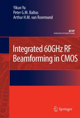 Analog Circuits and Signal Processing: Integrated 60GHz RF Beamforming in CMOS, Arthur H.M. van Roermund, Yikun Yu, Peter G.M. Baltus