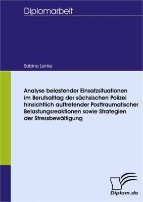 Analyse belastender Einsatzsituationen im Berufsalltag der sächsischen Polizei hinsichtlich auftretender Posttraumatischer Belastungsreaktionen sowie Strategien der Stressbewältigung, Sabine Lenke