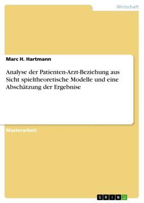 Analyse der Patienten-Arzt-Beziehung aus Sicht spieltheoretische Modelle und eine Abschätzung der Ergebnise, Marc H. Hartmann