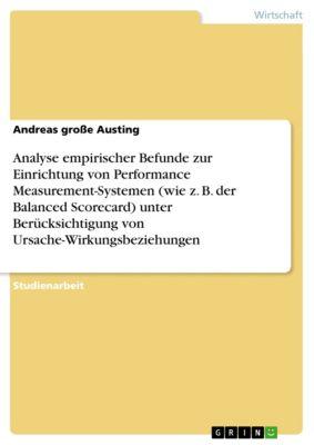 Analyse empirischer Befunde zur Einrichtung von Performance Measurement-Systemen (wie z. B. der Balanced Scorecard) unter Berücksichtigung von Ursache-Wirkungsbeziehungen, Andreas große Austing
