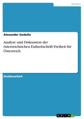 Analyse und Diskussion der österreichischen Exilzeitschrift Freiheit für Österreich, Alexander Godulla