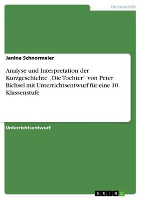 """Analyse und Interpretation der Kurzgeschichte """"Die Tochter"""" von Peter Bichsel mit Unterrichtsentwurf für eine 10. Klassenstufe, Janina Schnormeier"""