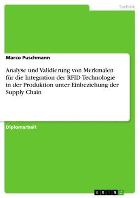 Analyse und Validierung von Merkmalen für die Integration der RFID-Technologie in der Produktion unter Einbeziehung der Supply Chain, Marco Puschmann