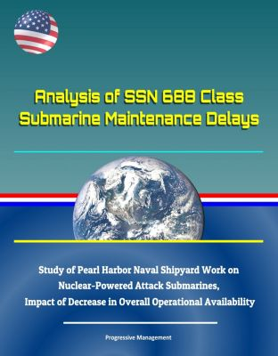 Analysis of SSN 688 Class Submarine Maintenance Delays: Study of Pearl Harbor Naval Shipyard Work on Nuclear-Powered Attack Submarines, Impact of Decrease in Overall Operational Availability